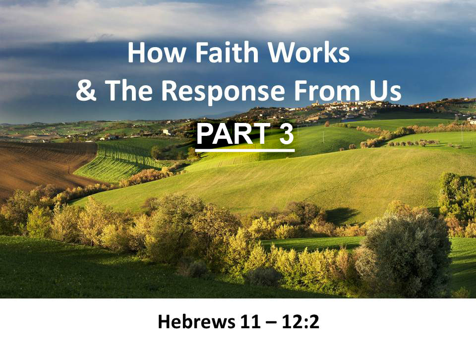 How Faith Works & The Response From Us ( Hebrews 11 - 12:2) PART 3